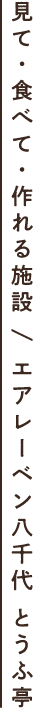 見て・食べて・作れる施設 / エアレーベン八千代 とうふ亭